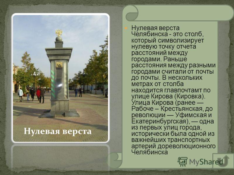 Нулевая верста Челябинска - это столб, который символизирует нулевую точку отчета расстояний между городами. Раньше расстояния между разными городами считали от почты до почты. В нескольких метрах от столба находится главпочтамт по улице Кирова (Киро