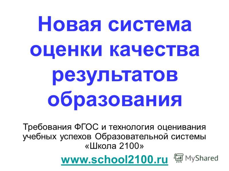 Новая система оценки качества результатов образования Требования ФГОС и технология оценивания учебных успехов Образовательной системы «Школа 2100» www.school2100.ru
