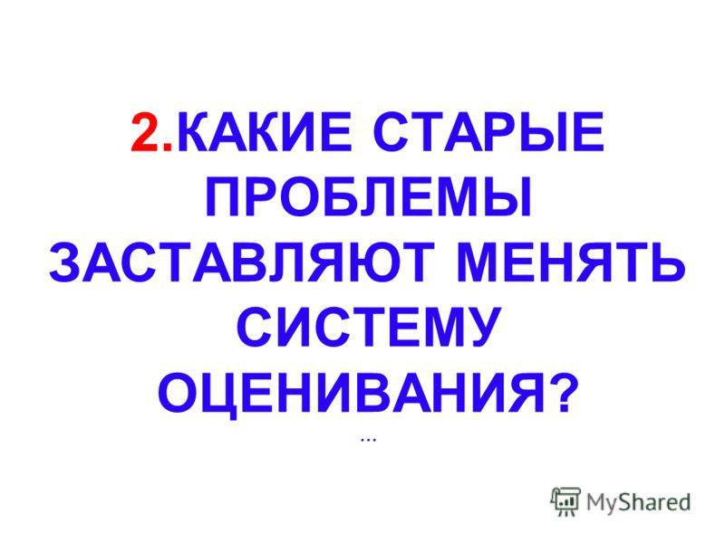 2.КАКИЕ СТАРЫЕ ПРОБЛЕМЫ ЗАСТАВЛЯЮТ МЕНЯТЬ СИСТЕМУ ОЦЕНИВАНИЯ? …