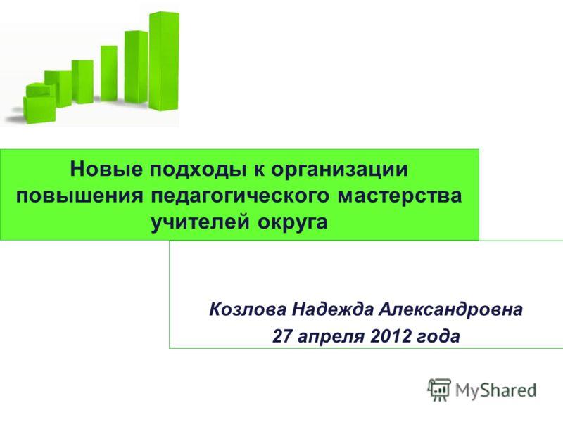 Новые подходы к организации повышения педагогического мастерства учителей округа Козлова Надежда Александровна 27 апреля 2012 года