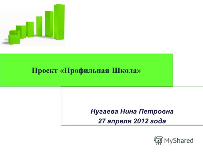 Проект «Профильная Школа» Нугаева Нина Петровна 27 апреля 2012 года
