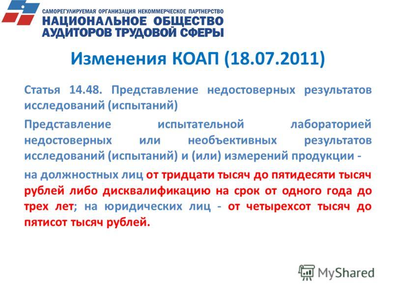 Изменения КОАП (18.07.2011) Статья 14.48. Представление недостоверных результатов исследований (испытаний) Представление испытательной лабораторией недостоверных или необъективных результатов исследований (испытаний) и (или) измерений продукции - на