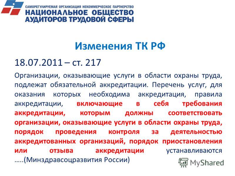 Изменения ТК РФ 18.07.2011 – ст. 217 Организации, оказывающие услуги в области охраны труда, подлежат обязательной аккредитации. Перечень услуг, для оказания которых необходима аккредитация, правила аккредитации, включающие в себя требования аккредит