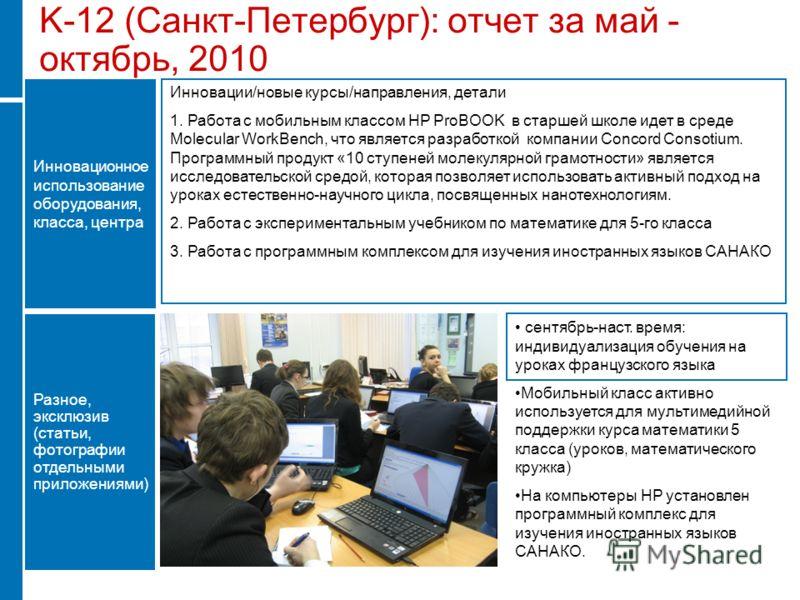 K-12 (Санкт-Петербург): отчет за май - октябрь, 2010 Инновации/новые курсы/направления, детали 1. Работа с мобильным классом HP ProBOOK в старшей школе идет в среде Molecular WorkBench, что является разработкой компании Concord Consotium. Программный