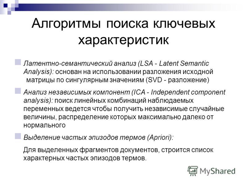 Алгоритмы поиска ключевых характеристик Латентно-семантический анализ (LSA - Latent Semantic Analysis): основан на использовании разложения исходной матрицы по сингулярным значениям (SVD - разложение) Анализ независимых компонент (ICA - Independent c