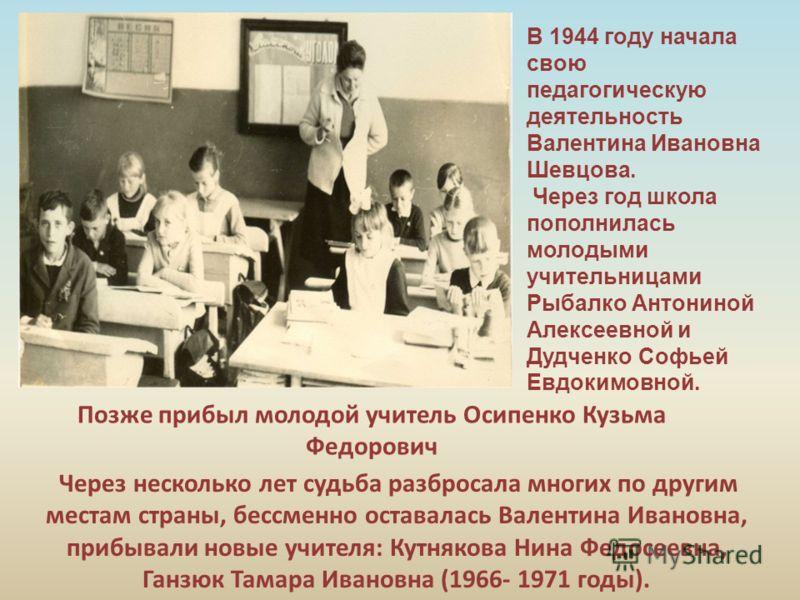 Через несколько лет судьба разбросала многих по другим местам страны, бессменно оставалась Валентина Ивановна, прибывали новые учителя: Кутнякова Нина Федосеевна, Ганзюк Тамара Ивановна (1966- 1971 годы). В 1944 году начала свою педагогическую деятел