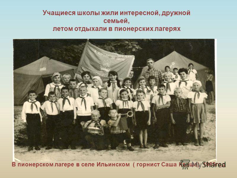 Учащиеся школы жили интересной, дружной семьей, летом отдыхали в пионерских лагерях В пионерском лагере в селе Ильинском ( горнист Саша Кваша) 1965год