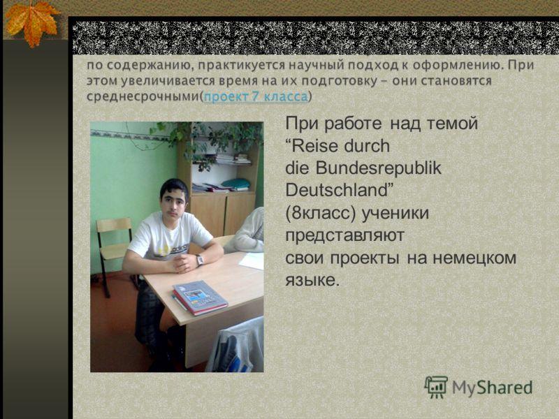 При работе над темой Reise durch die Bundesrepublik Deutschland (8класс) ученики представляют свои проекты на немецком языке.