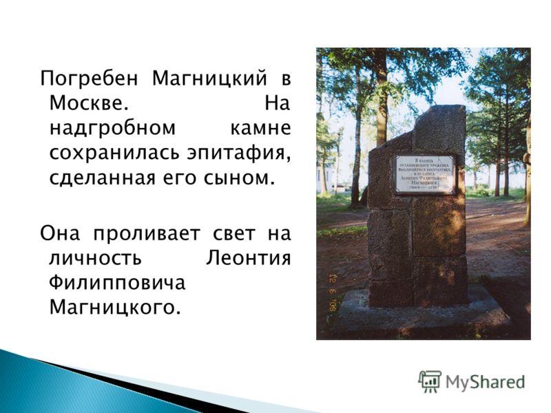 Погребен Магницкий в Москве. На надгробном камне сохранилась эпитафия, сделанная его сыном. Она проливает свет на личность Леонтия Филипповича Магницкого.