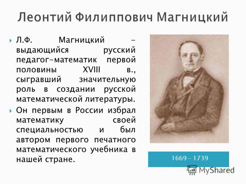 1669 - 1739 Л.Ф. Магницкий - выдающийся русский педагог-математик первой половины XVIII в., сыгравший значительную роль в создании русской математической литературы. Он первым в России избрал математику своей специальностью и был автором первого печа