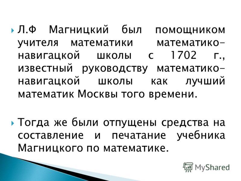 Л.Ф Магницкий был помощником учителя математики математико- навигацкой школы с 1702 г., известный руководству математико- навигацкой школы как лучший математик Москвы того времени. Тогда же были отпущены средства на составление и печатание учебника М