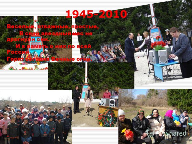 11 1945-2010 Веселые, отважные, простые, В свой звездный час не дрогнули они. И в память о них по всей России Горят сегодня Вечные огни.