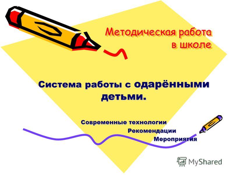 Методическая работа в школе Система работы с одарёнными детьми. Современные технологии Рекомендации Рекомендации Мероприятия Мероприятия