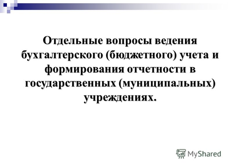 Отдельные вопросы ведения бухгалтерского (бюджетного) учета и формирования отчетности в государственных (муниципальных) учреждениях.