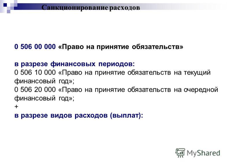 Санкционирование расходов 0 506 00 000 «Право на принятие обязательств» в разрезе финансовых периодов: 0 506 10 000 «Право на принятие обязательств на текущий финансовый год»; 0 506 20 000 «Право на принятие обязательств на очередной финансовый год»;