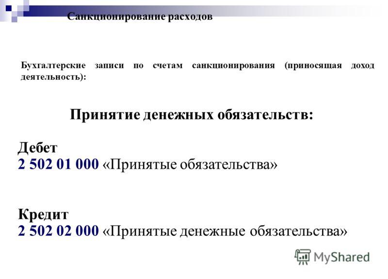 Санкционирование расходов Бухгалтерские записи по счетам санкционирования (приносящая доход деятельность): Принятие денежных обязательств: Дебет 2 502 01 000 «Принятые обязательства» Кредит 2 502 02 000 «Принятые денежные обязательства»