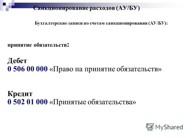 Санкционирование расходов (АУ/БУ) Бухгалтерские записи по счетам санкционирования (АУ/БУ): принятие обязательств : Дебет 0 506 00 000 «Право на принятие обязательств» Кредит 0 502 01 000 «Принятые обязательства»