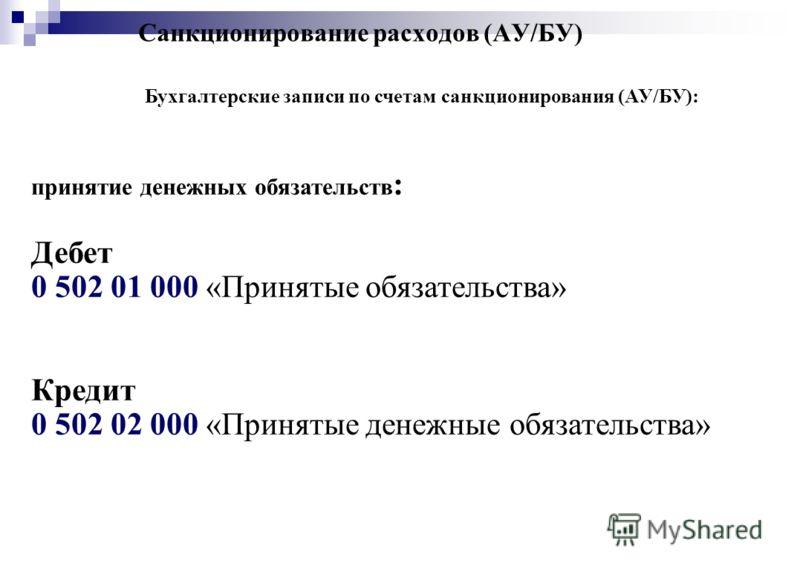 Санкционирование расходов (АУ/БУ) Бухгалтерские записи по счетам санкционирования (АУ/БУ): принятие денежных обязательств : Дебет 0 502 01 000 «Принятые обязательства» Кредит 0 502 02 000 «Принятые денежные обязательства»