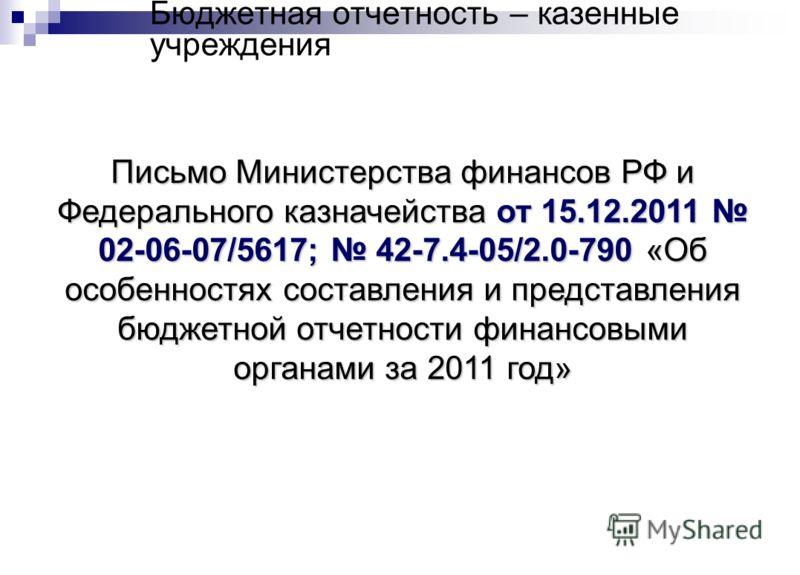 Бюджетная отчетность – казенные учреждения Письмо Министерства финансов РФ и Федерального казначейства от 15.12.2011 02-06-07/5617; 42-7.4-05/2.0-790 «Об особенностях составления и представления бюджетной отчетности финансовыми органами за 2011 год»