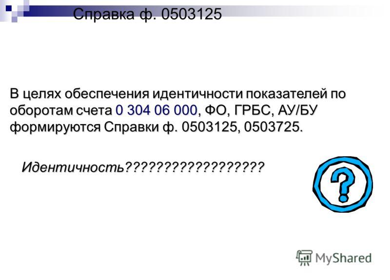 Справка ф. 0503125 В целях обеспечения идентичности показателей по оборотам счета 0 304 06 000, ФО, ГРБС, АУ/БУ формируются Справки ф. 0503125, 0503725. Идентичность??????????????????