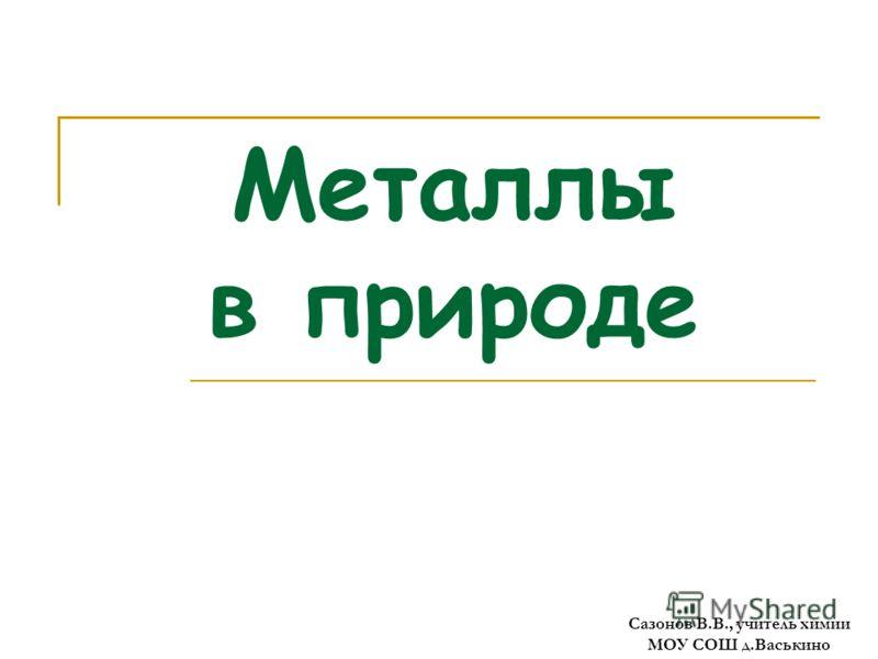 Металлы в природе Сазонов В.В., учитель химии МОУ СОШ д.Васькино