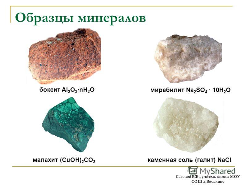 Образцы минералов боксит Al 2 O 3 ·nH 2 O мирабилит Na 2 SO 4 · 10H 2 O малахит (CuOH) 2 CO 3 каменная соль (галит) NaCl Сазонов В.В., учитель химии МОУ СОШ д.Васькино