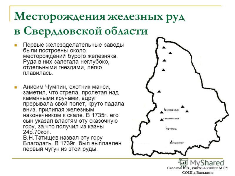 Месторождения железных руд в Свердловской области Первые железоделательные заводы были построены около месторождений бурого железняка. Руда в них залегала неглубоко, отдельными гнездами, легко плавилась. Анисим Чумпин, охотник манси, заметил, что стр