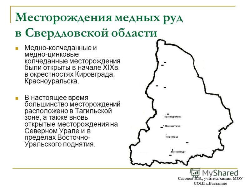 Месторождения медных руд в Свердловской области Медно-колчеданные и медно-цинковые колчеданные месторождения были открыты в начале XIXв. в окрестностях Кировграда, Красноуральска. В настоящее время большинство месторождений расположено в Тагильской з