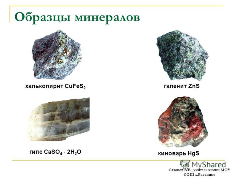 Образцы минералов киноварь HgS халькопирит CuFeS 2 галенит ZnS гипс CaSO 4 2H 2 O Сазонов В.В., учитель химии МОУ СОШ д.Васькино