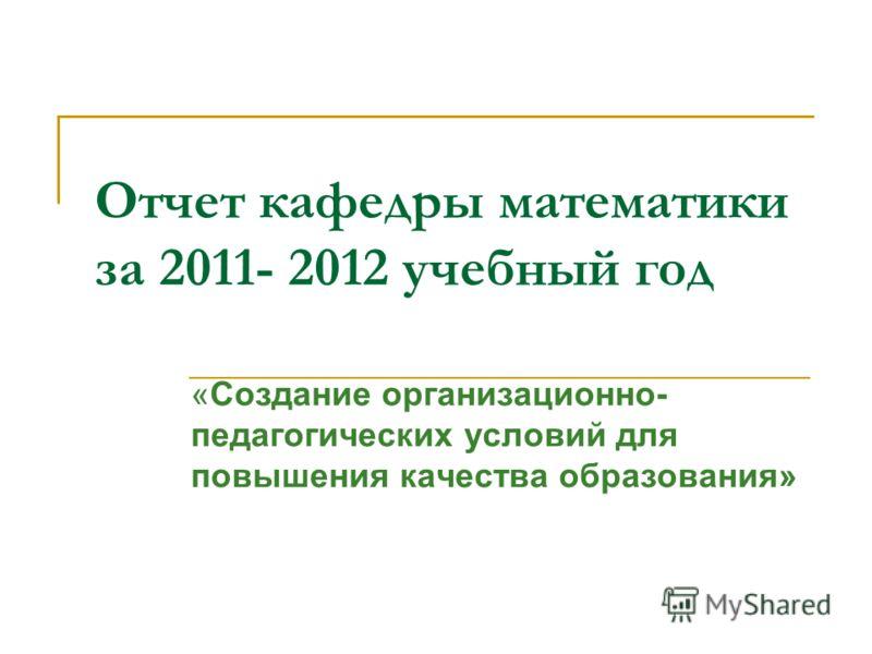 Отчет кафедры математики за 2011- 2012 учебный год «Создание организационно- педагогических условий для повышения качества образования»