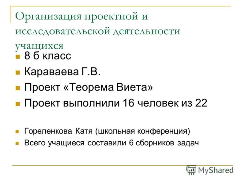 Организация проектной и исследовательской деятельности учащихся 8 б класс Караваева Г.В. Проект «Теорема Виета» Проект выполнили 16 человек из 22 Гореленкова Катя (школьная конференция) Всего учащиеся составили 6 сборников задач
