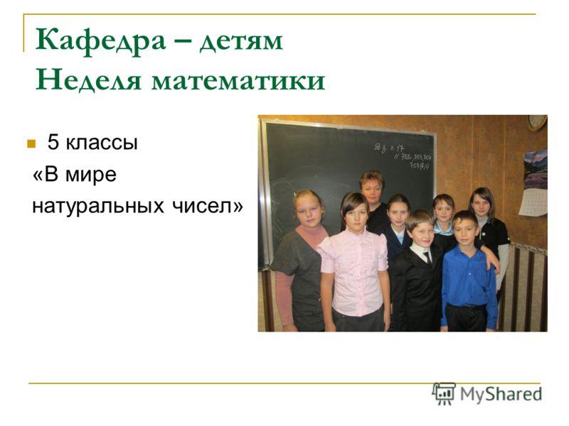 Кафедра – детям Неделя математики 5 классы «В мире натуральных чисел»