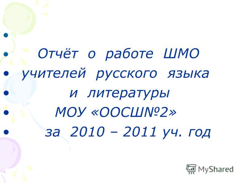 Отчёт о работе ШМО учителей русского языка и литературы МОУ «ООСШ2» за 2010 – 2011 уч. год