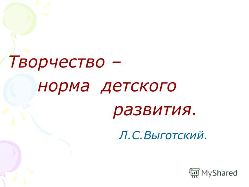 Творчество – норма детского развития. Л.С.Выготский.