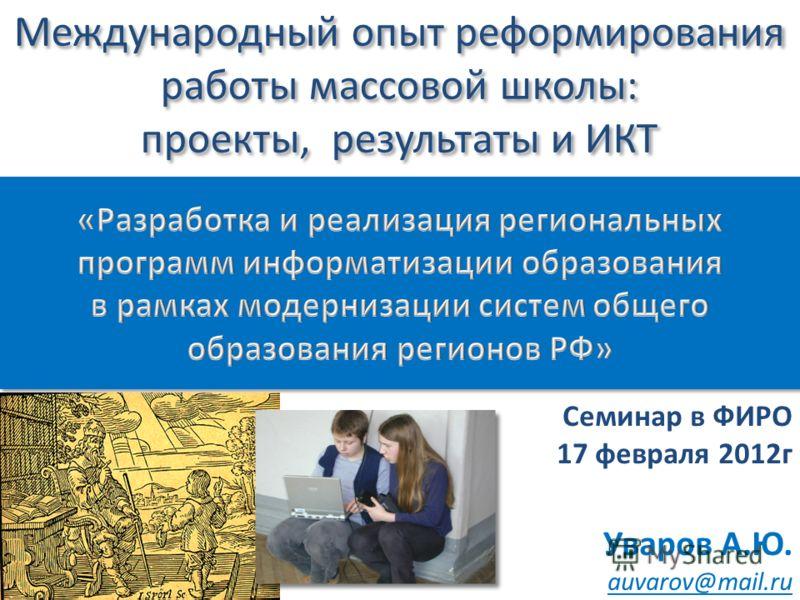 Международный опыт реформирования работы массовой школы: проекты, результаты и ИКТ Семинар в ФИРО 17 февраля 2012г Уваров А.Ю. auvarov@mail.ru