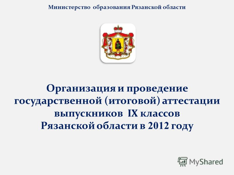 Министерство образования Рязанской области Организация и проведение государственной (итоговой) аттестации выпускников IX классов Рязанской области в 2012 году
