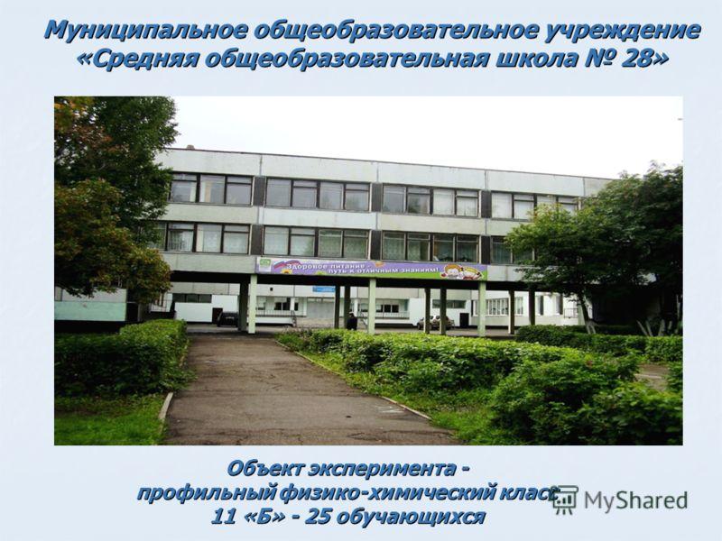 Муниципальное общеобразовательное учреждение «Средняя общеобразовательная школа 28» Объект эксперимента - профильный физико-химический класс 11 «Б» - 25 обучающихся