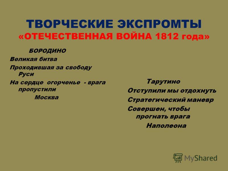 ТВОРЧЕСКИЕ ЭКСПРОМТЫ «ОТЕЧЕСТВЕННАЯ ВОЙНА 1812 года» БОРОДИНО Великая битва Проходившая за свободу Руси На сердце огорченье - врага пропустили Москва Тарутино Отступили мы отдохнуть Стратегический маневр Совершен, чтобы прогнать врага Наполеона