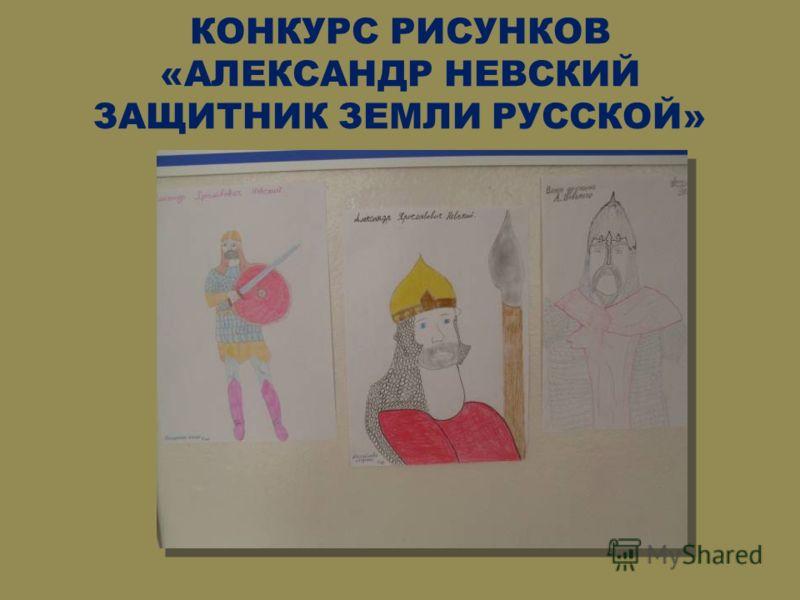 КОНКУРС РИСУНКОВ «АЛЕКСАНДР НЕВСКИЙ ЗАЩИТНИК ЗЕМЛИ РУССКОЙ»