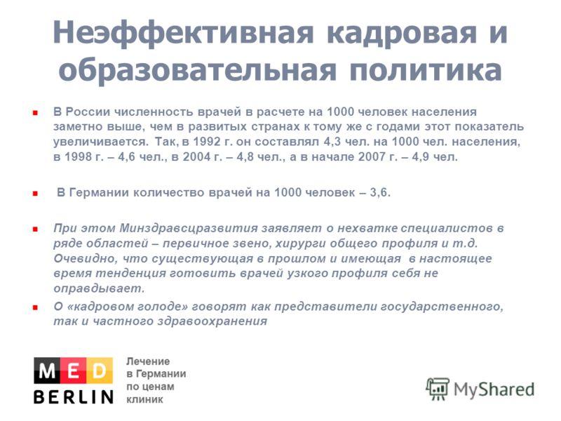 Неэффективная кадровая и образовательная политика В России численность врачей в расчете на 1000 человек населения заметно выше, чем в развитых странах к тому же с годами этот показатель увеличивается. Так, в 1992 г. он составлял 4,3 чел. на 1000 чел.