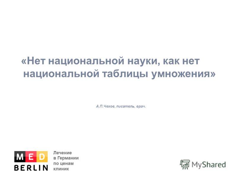 «Нет национальной науки, как нет национальной таблицы умножения» А.П.Чехов, писатель, врач.
