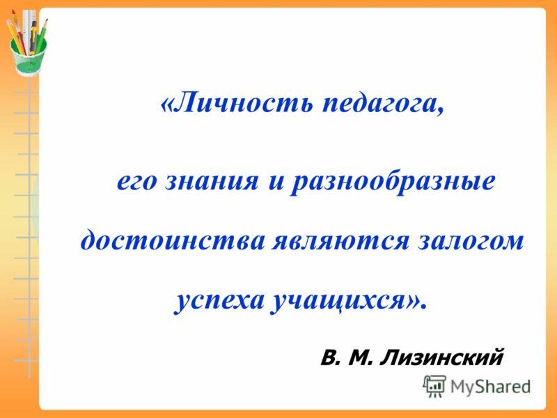 «Личность педагога, его знания и разнообразные достоинства являются залогом успеха учащихся». В. М. Лизинский