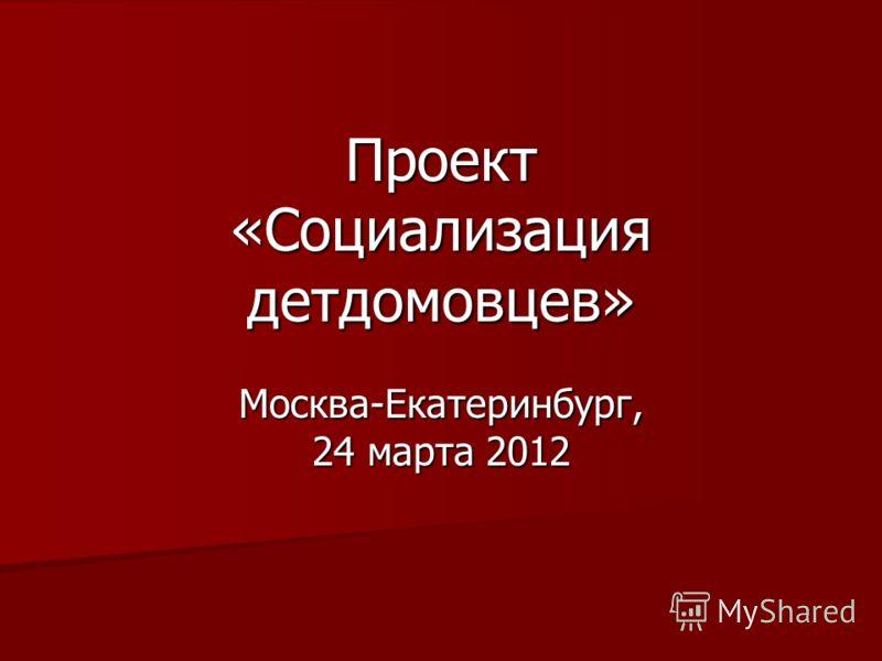 Проект «Социализация детдомовцев» Москва-Екатеринбург, 24 марта 2012