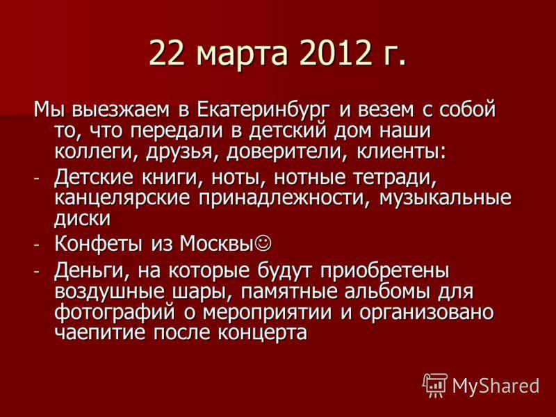 22 марта 2012 г. Мы выезжаем в Екатеринбург и везем с собой то, что передали в детский дом наши коллеги, друзья, доверители, клиенты: - Детские книги, ноты, нотные тетради, канцелярские принадлежности, музыкальные диски - Конфеты из Москвы - Конфеты