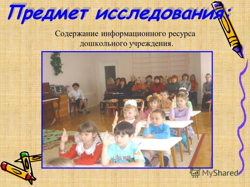 Предмет исследования: Содержание информационного ресурса дошкольного учреждения.