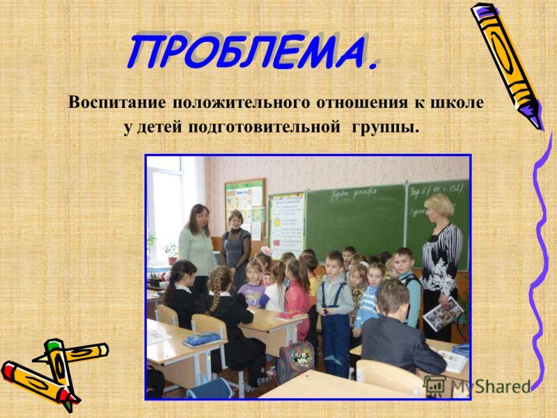 ПРОБЛЕМА. Воспитание положительного отношения к школе у детей подготовительной группы.