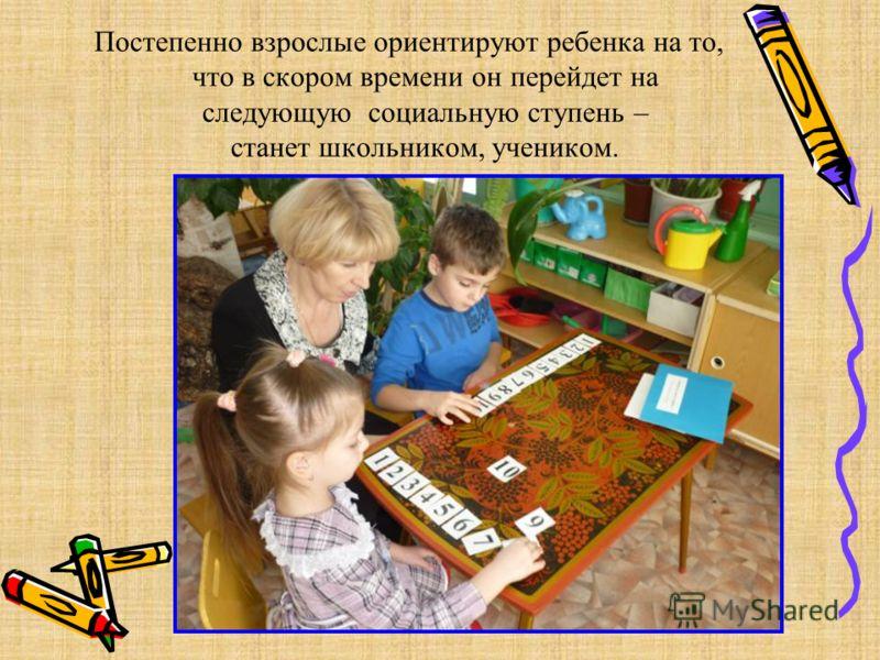 Постепенно взрослые ориентируют ребенка на то, что в скором времени он перейдет на следующую социальную ступень – станет школьником, учеником.