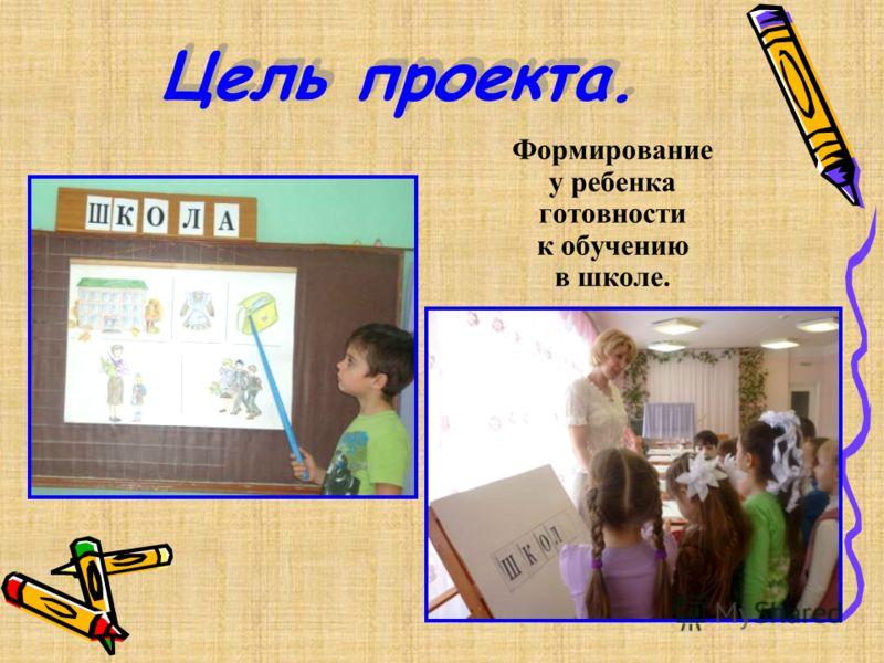 Цель проекта. Формирование у ребенка готовности к обучению в школе.
