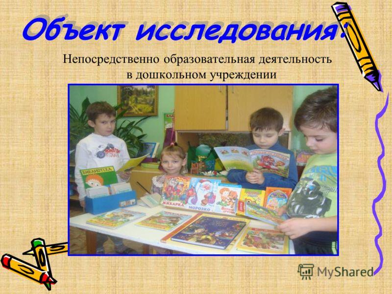 Объект исследования: Непосредственно образовательная деятельность в дошкольном учреждении
