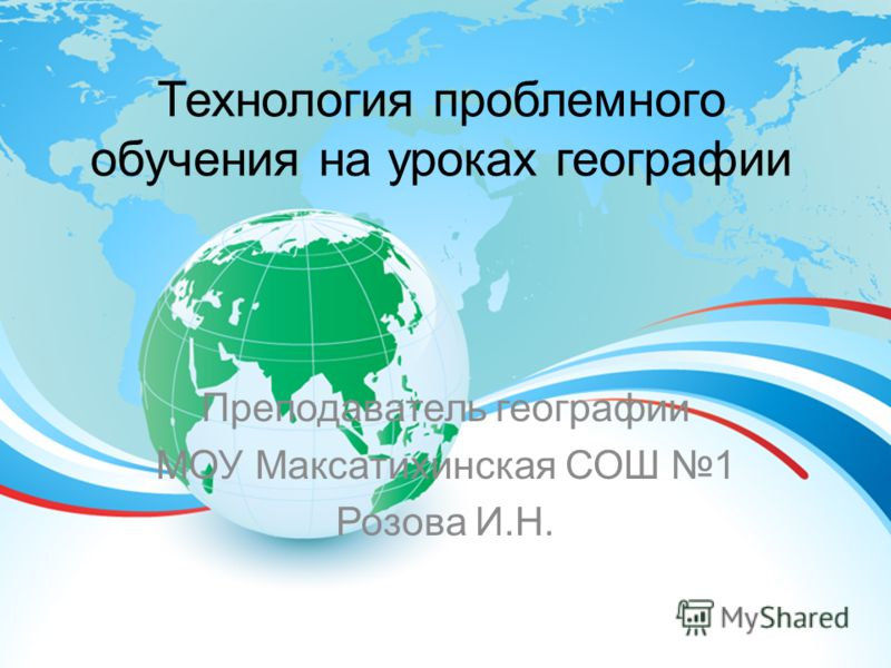 Технология проблемного обучения на уроках географии Преподаватель географии МОУ Максатихинская СОШ 1 Розова И.Н.